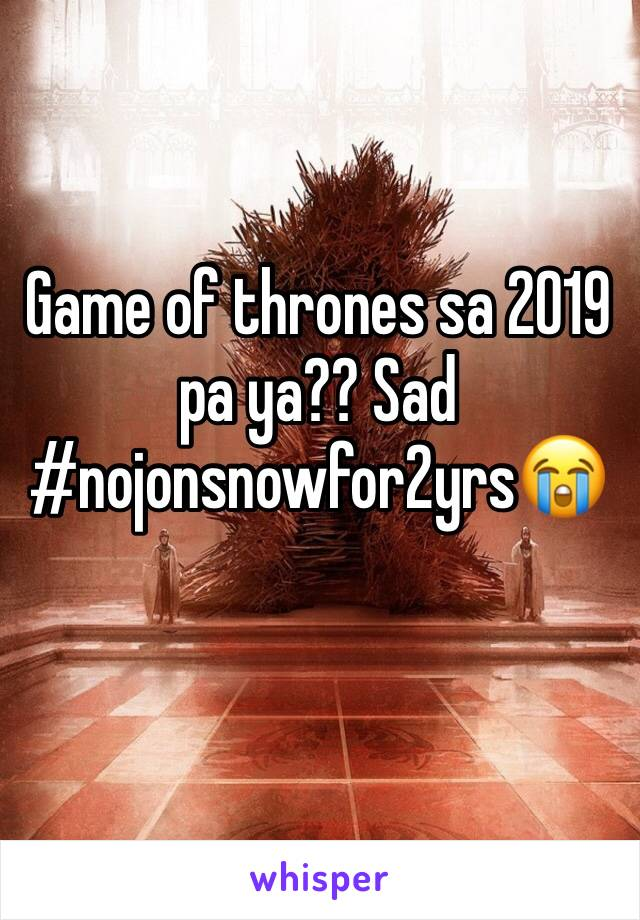 Game of thrones sa 2019 pa ya?? Sad #nojonsnowfor2yrs😭