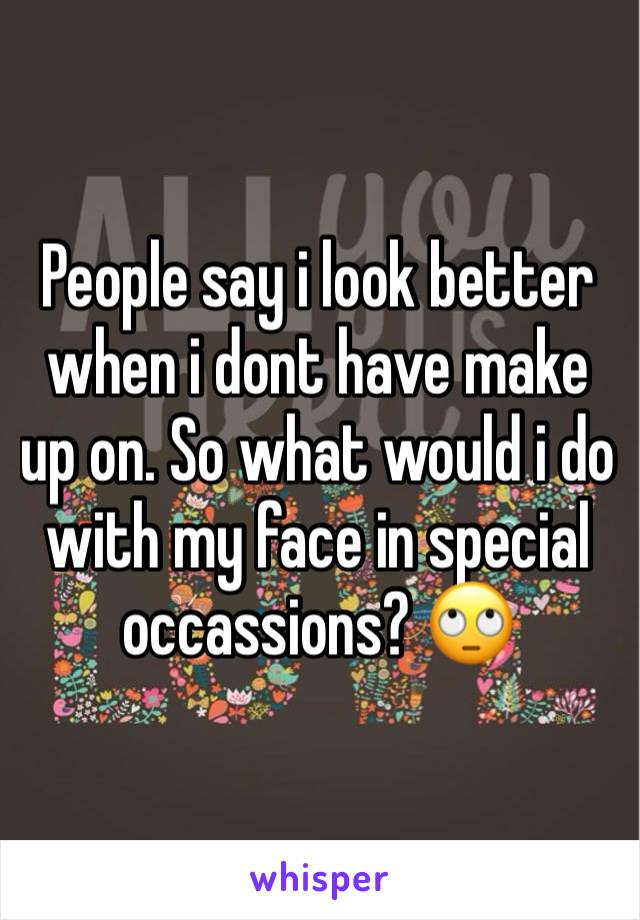 People say i look better when i dont have make up on. So what would i do with my face in special occassions? 🙄
