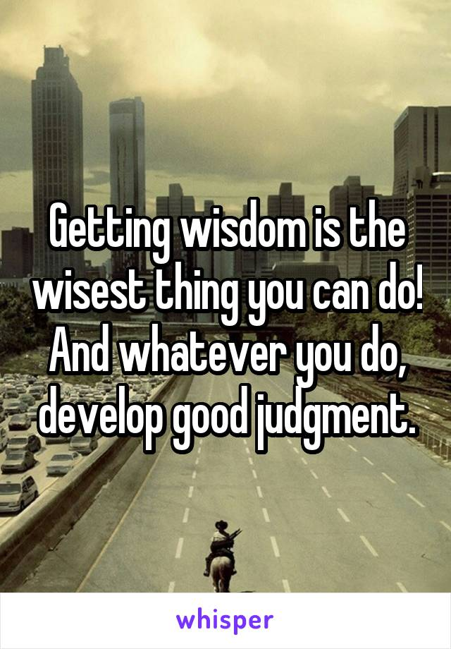Getting wisdom is the wisest thing you can do! And whatever you do, develop good judgment.
