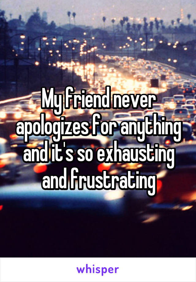 My friend never apologizes for anything and it's so exhausting and frustrating