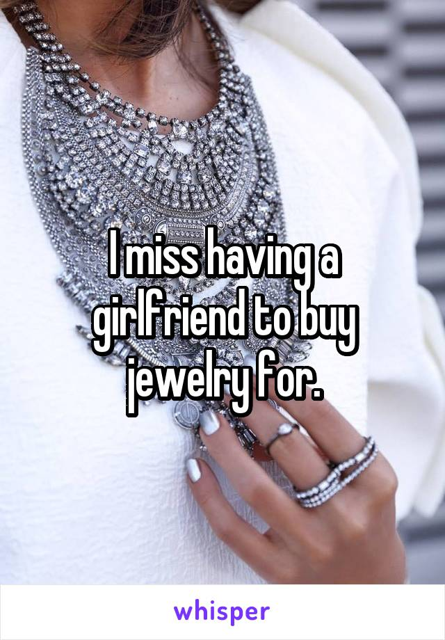 I miss having a girlfriend to buy jewelry for.