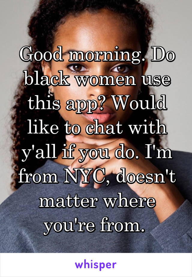 Good morning. Do black women use this app? Would like to chat with y'all if you do. I'm from NYC, doesn't matter where you're from.