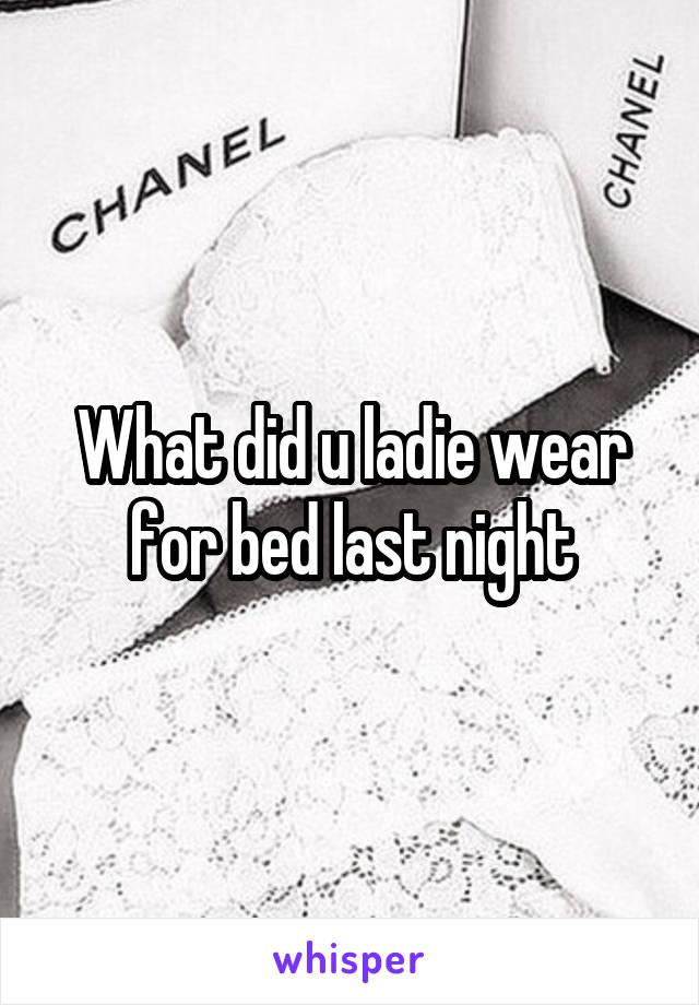 What did u ladie wear for bed last night