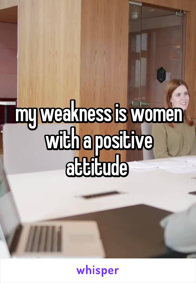 my weakness is women with a positive attitude