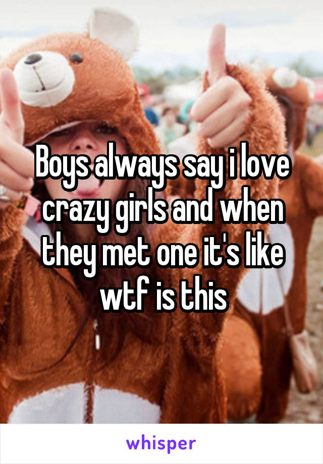 Boys always say i love crazy girls and when they met one it's like wtf is this