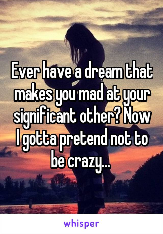 Ever have a dream that makes you mad at your significant other? Now I gotta pretend not to be crazy...