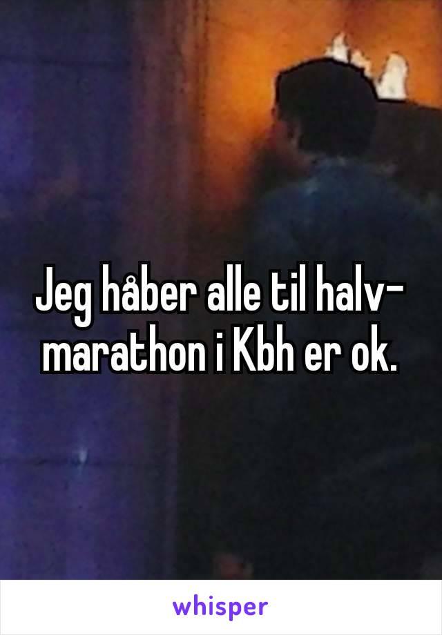 Jeg håber alle til halv-marathon i Kbh er ok.