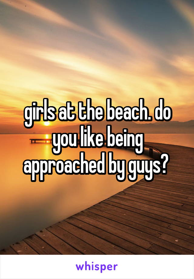 girls at the beach. do you like being approached by guys?