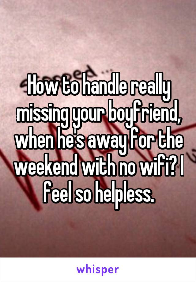 How to handle really missing your boyfriend, when he's away for the weekend with no wifi? I feel so helpless.