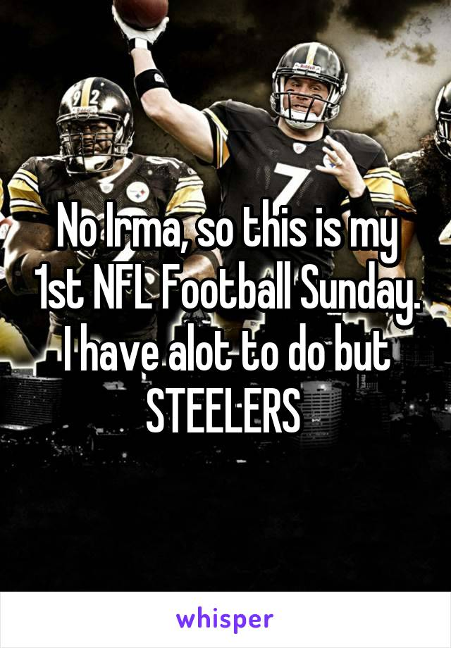 No Irma, so this is my 1st NFL Football Sunday. I have alot to do but STEELERS