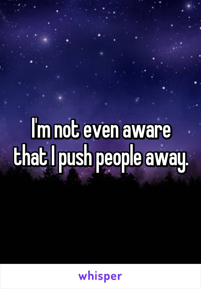 I'm not even aware that I push people away.