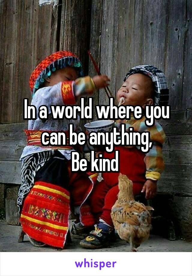 In a world where you can be anything, Be kind