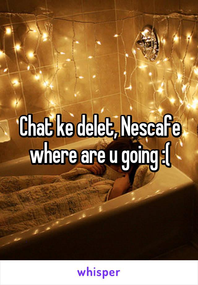 Chat ke delet, Nescafe where are u going :(