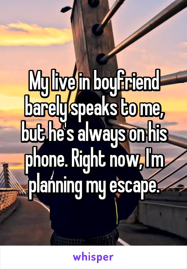 My live in boyfriend barely speaks to me, but he's always on his phone. Right now, I'm planning my escape.