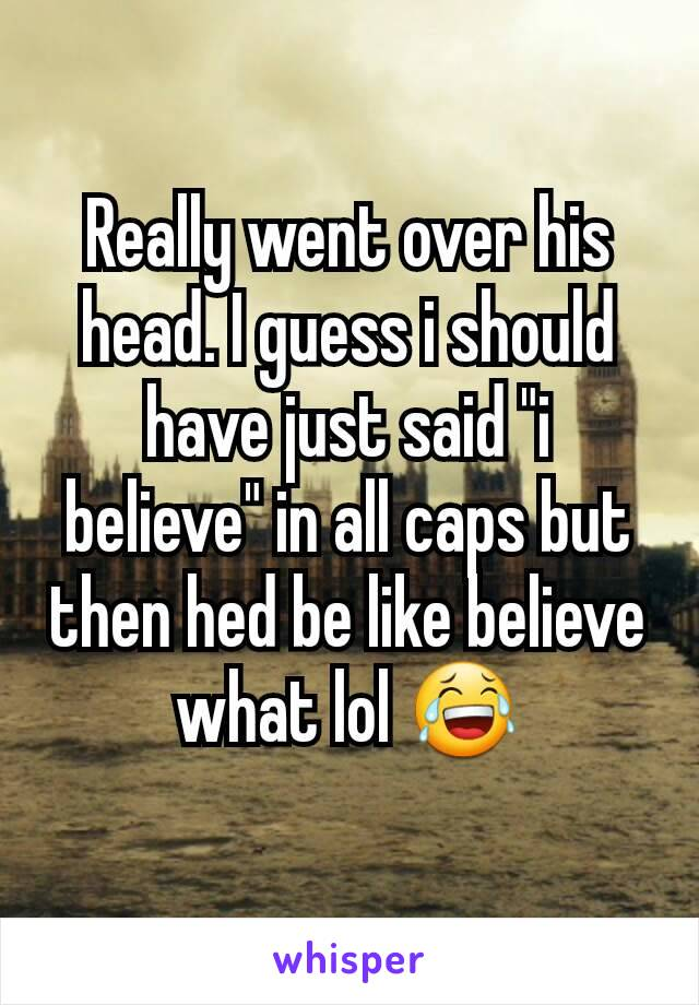 """Really went over his head. I guess i should have just said """"i believe"""" in all caps but then hed be like believe what lol 😂"""