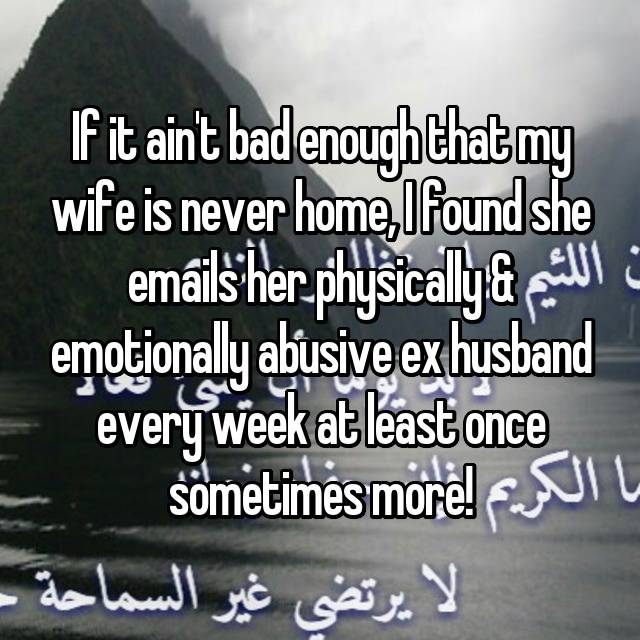 If it ain't bad enough that my wife is never home, I found she emails her physically & emotionally abusive ex husband every week at least once sometimes more!