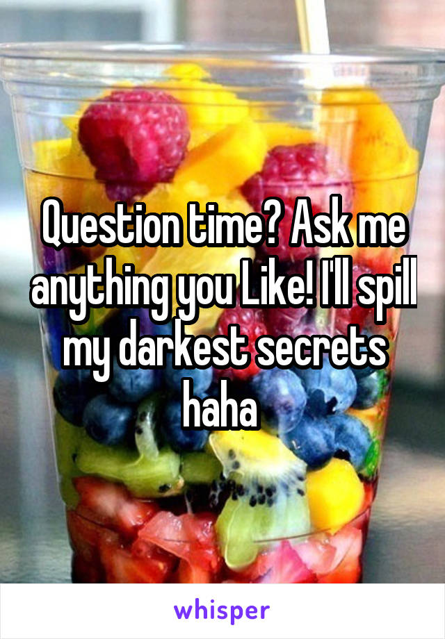 Question time? Ask me anything you Like! I'll spill my darkest secrets haha