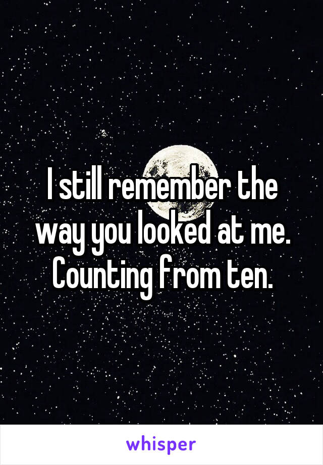 I still remember the way you looked at me. Counting from ten.