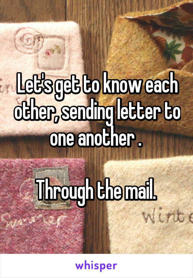 Let's get to know each other, sending letter to one another .   Through the mail.
