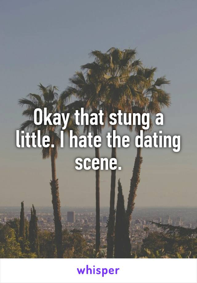 Okay that stung a little. I hate the dating scene.