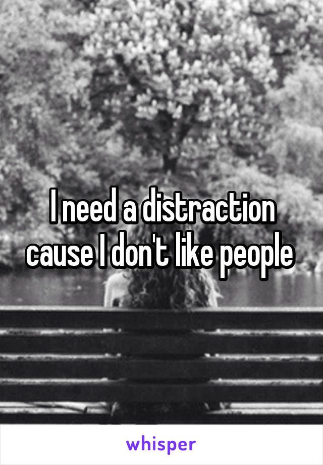 I need a distraction cause I don't like people
