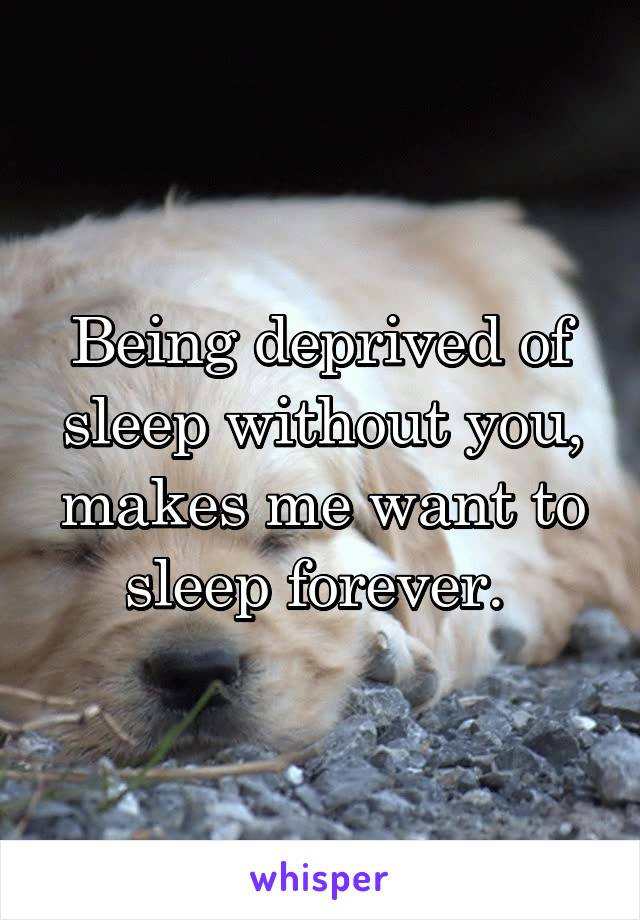 Being deprived of sleep without you, makes me want to sleep forever.
