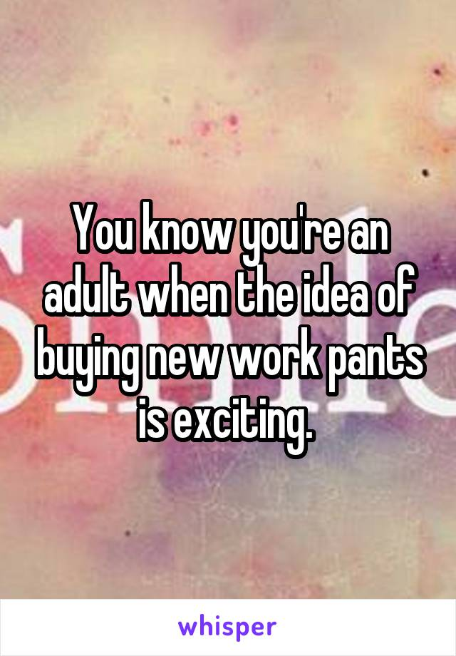 You know you're an adult when the idea of buying new work pants is exciting.
