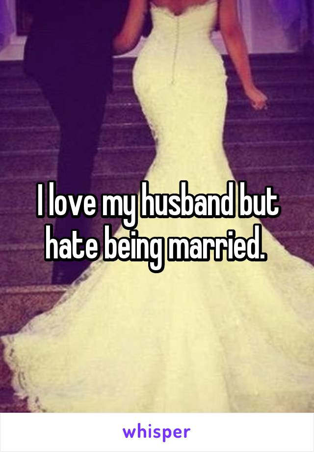 I love my husband but hate being married.