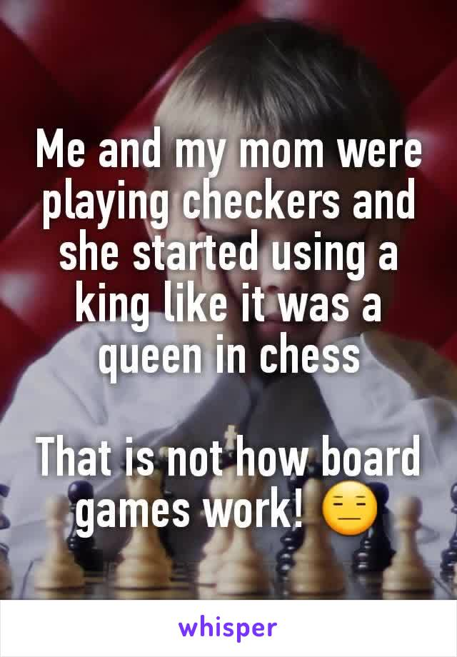 Me and my mom were playing checkers and she started using a king like it was a queen in chess  That is not how board games work! 😑