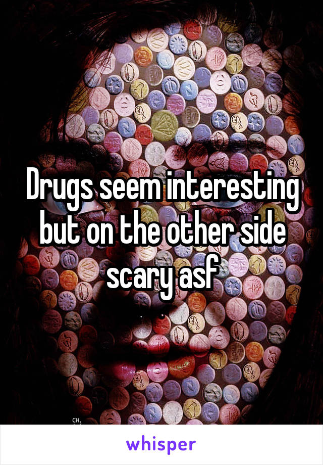 Drugs seem interesting but on the other side scary asf
