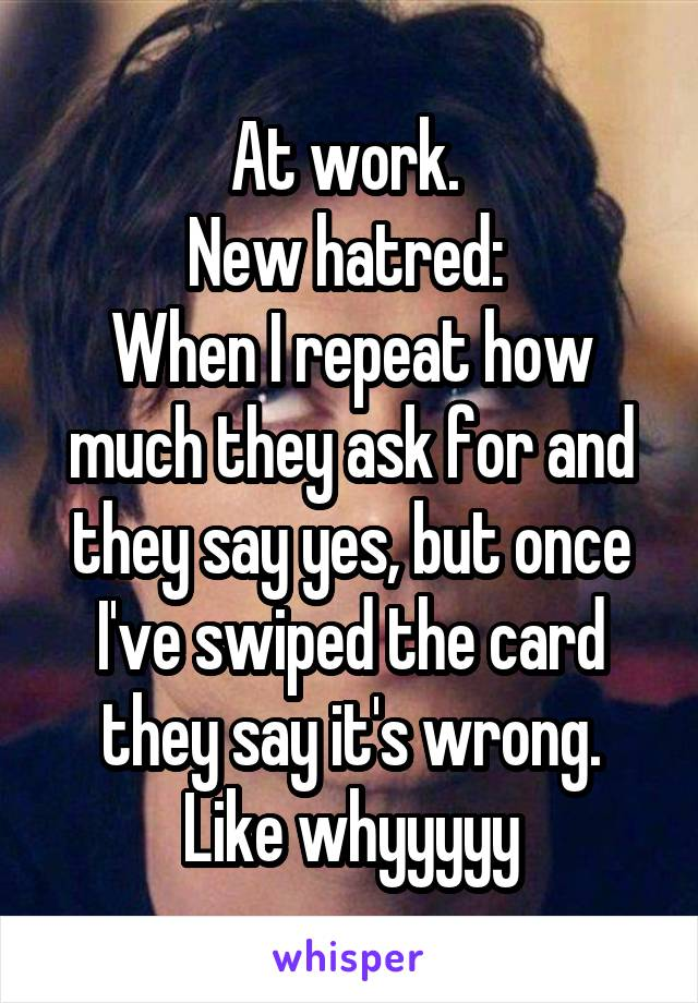At work.  New hatred:  When I repeat how much they ask for and they say yes, but once I've swiped the card they say it's wrong. Like whyyyyy