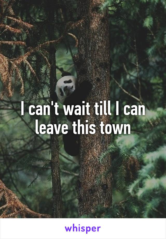 I can't wait till I can leave this town
