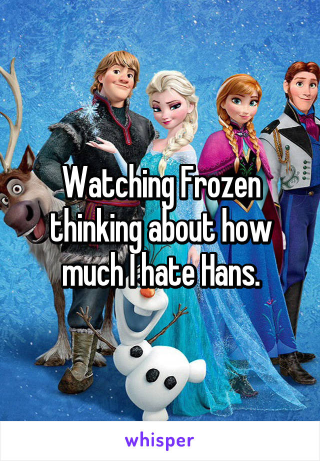 Watching Frozen thinking about how much I hate Hans.
