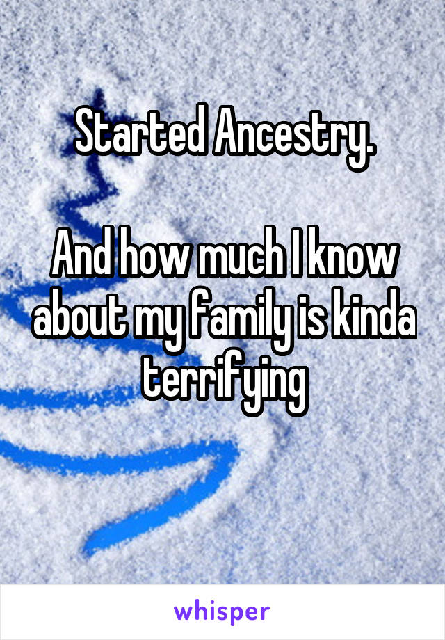 Started Ancestry.  And how much I know about my family is kinda terrifying