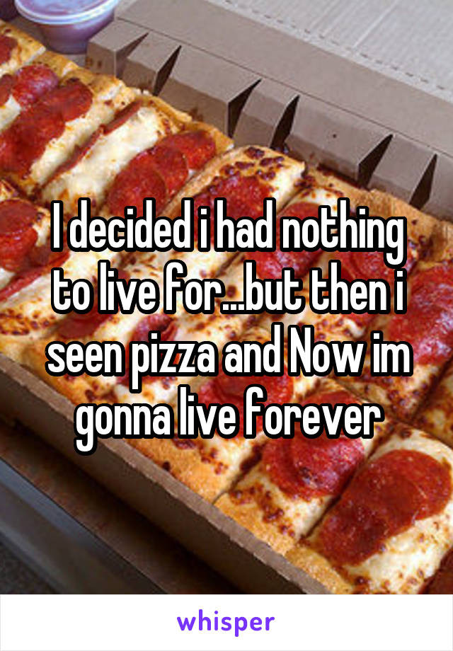 I decided i had nothing to live for...but then i seen pizza and Now im gonna live forever