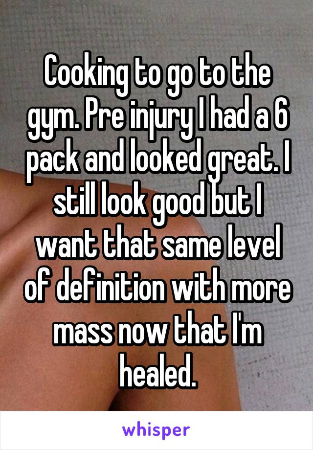 Cooking to go to the gym. Pre injury I had a 6 pack and looked great. I still look good but I want that same level of definition with more mass now that I'm healed.