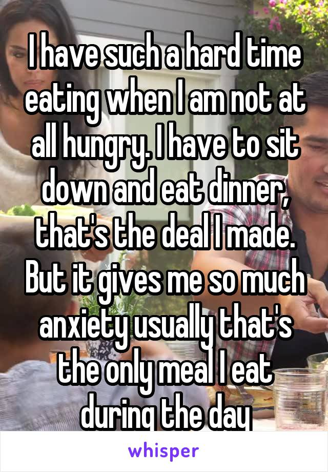 I have such a hard time eating when I am not at all hungry. I have to sit down and eat dinner, that's the deal I made. But it gives me so much anxiety usually that's the only meal I eat during the day
