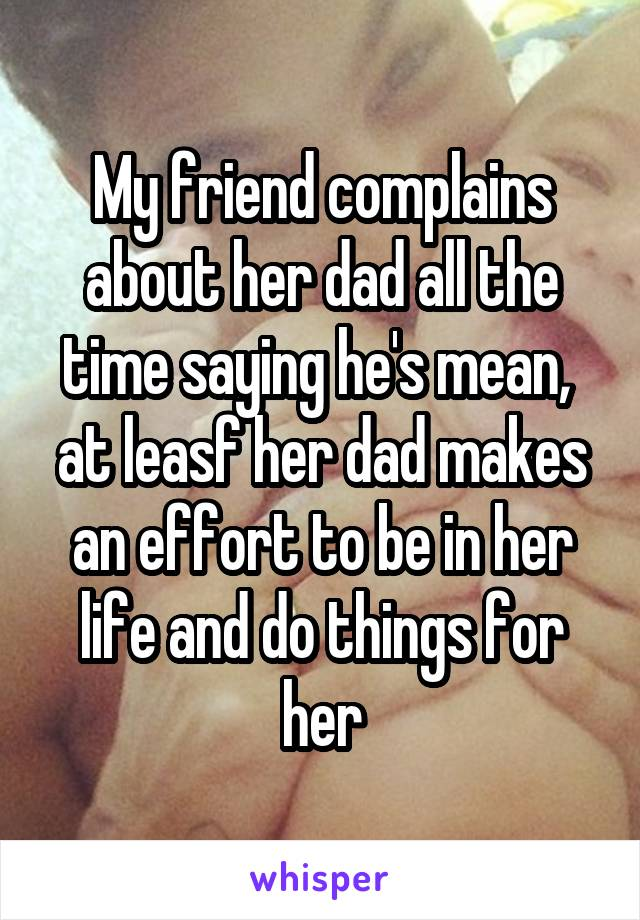 My friend complains about her dad all the time saying he's mean,  at leasf her dad makes an effort to be in her life and do things for her