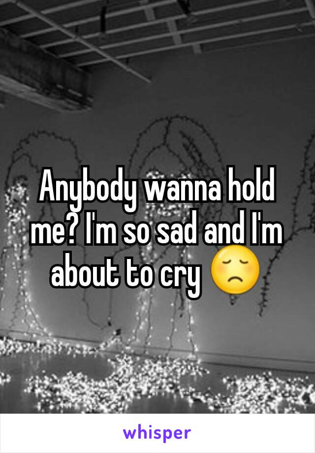 Anybody wanna hold me? I'm so sad and I'm about to cry 😞