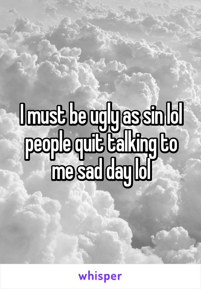 I must be ugly as sin lol people quit talking to me sad day lol