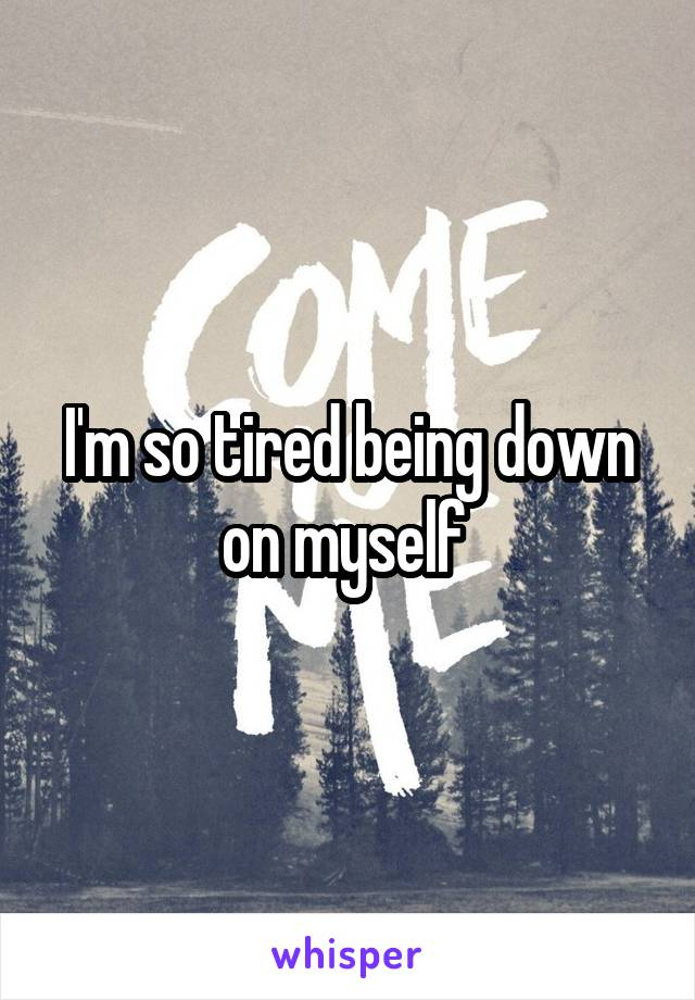 I'm so tired being down on myself