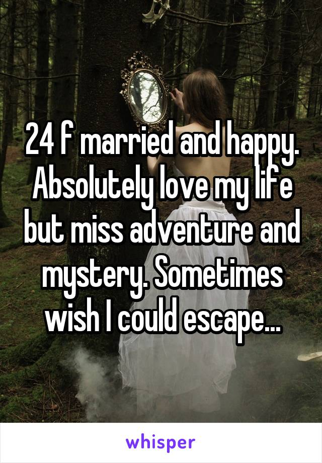 24 f married and happy. Absolutely love my life but miss adventure and mystery. Sometimes wish I could escape...