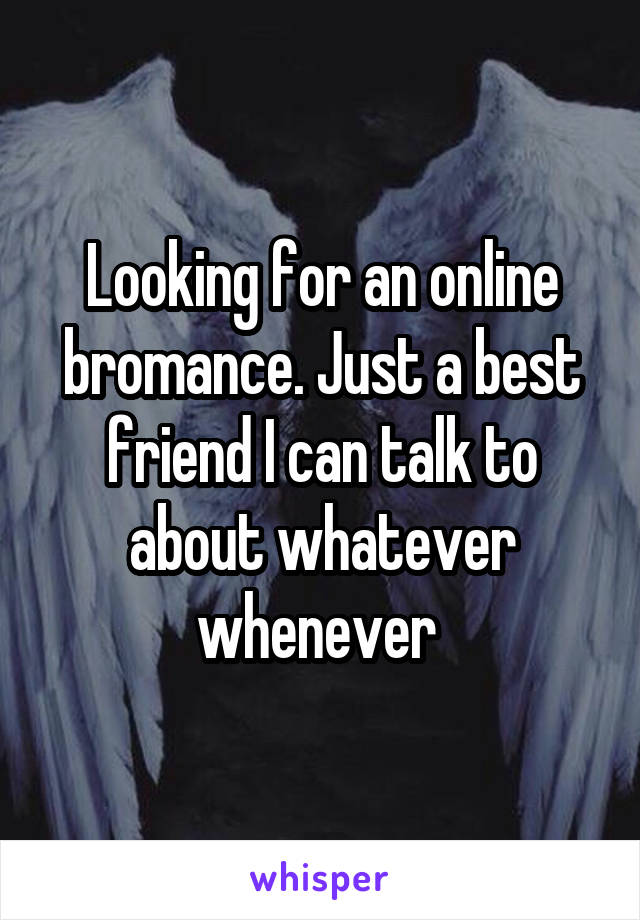Looking for an online bromance. Just a best friend I can talk to about whatever whenever