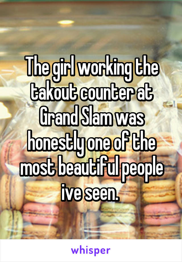 The girl working the takout counter at Grand Slam was honestly one of the most beautiful people ive seen.
