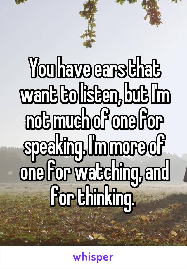 You have ears that want to listen, but I'm not much of one for speaking. I'm more of one for watching, and for thinking.