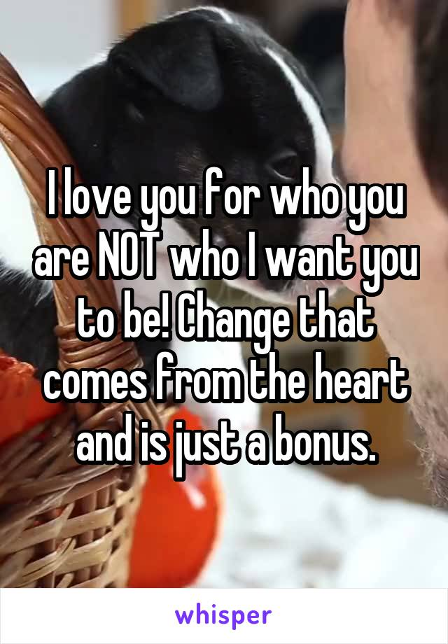 I love you for who you are NOT who I want you to be! Change that comes from the heart and is just a bonus.