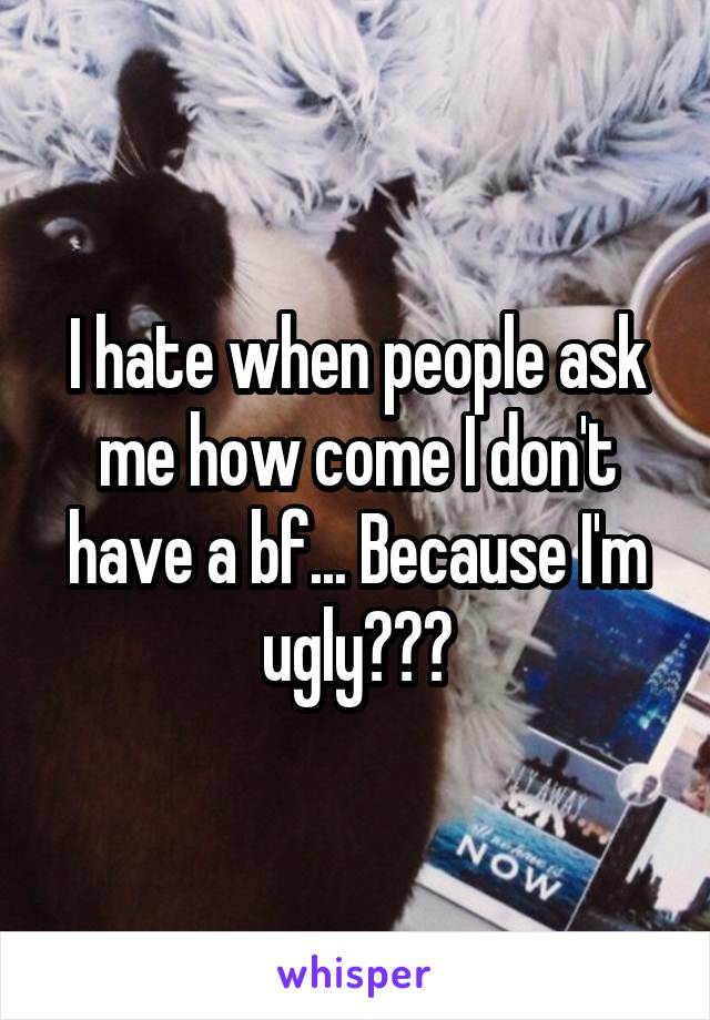 I hate when people ask me how come I don't have a bf... Because I'm ugly???