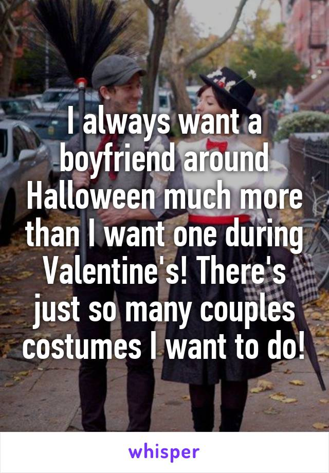 I always want a boyfriend around Halloween much more than I want one during Valentine's! There's just so many couples costumes I want to do!