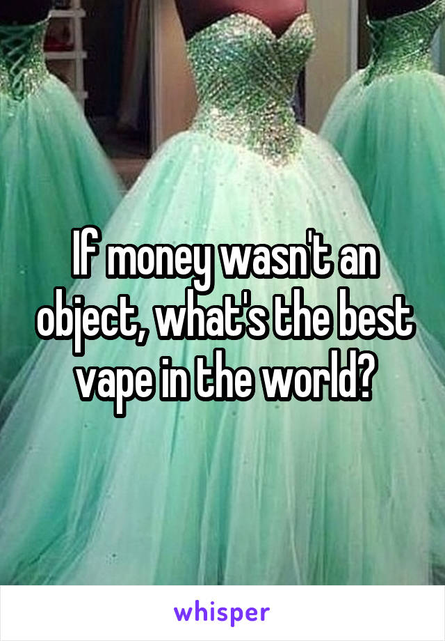 If money wasn't an object, what's the best vape in the world?