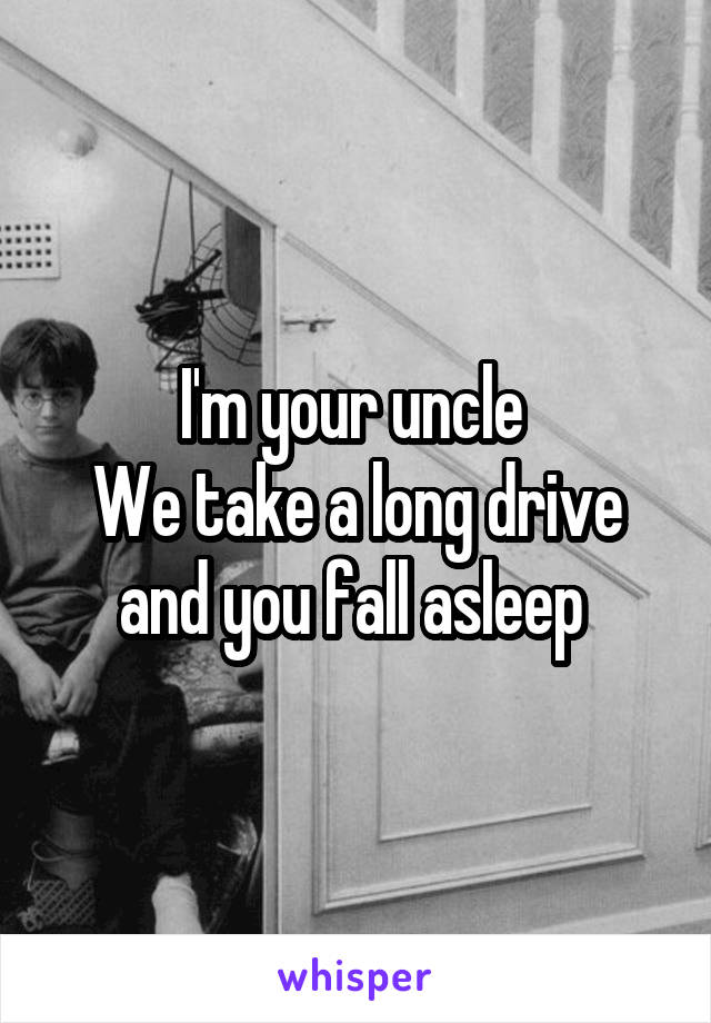 I'm your uncle  We take a long drive and you fall asleep